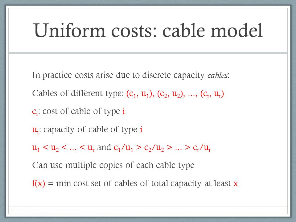 Uniform costs: cable model In practice costs arise due to discrete capacity cables : Cables of different type: (c 1, u 1 ), (c 2, u 2 ),..., (c r, u r