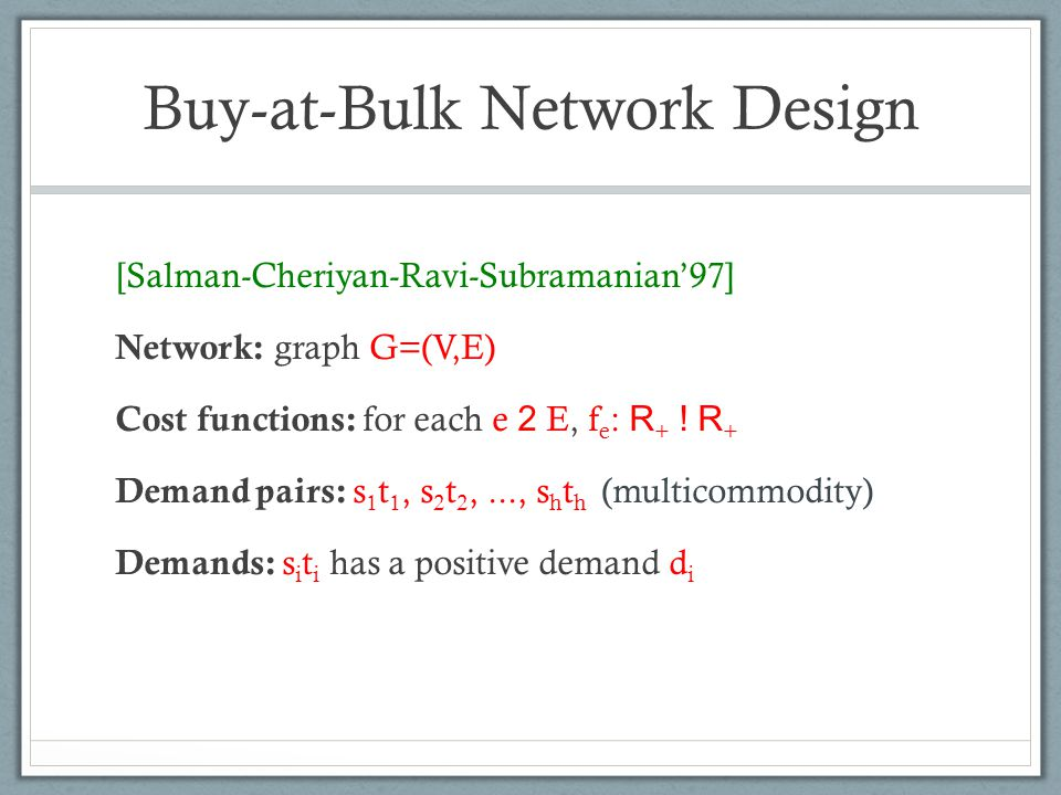 Buy-at-Bulk Network Design [Salman-Cheriyan-Ravi-Subramanian97] Network: graph G=(V,E) Cost functions: for each e 2 E, f e : R + ! R + Demand pairs: s
