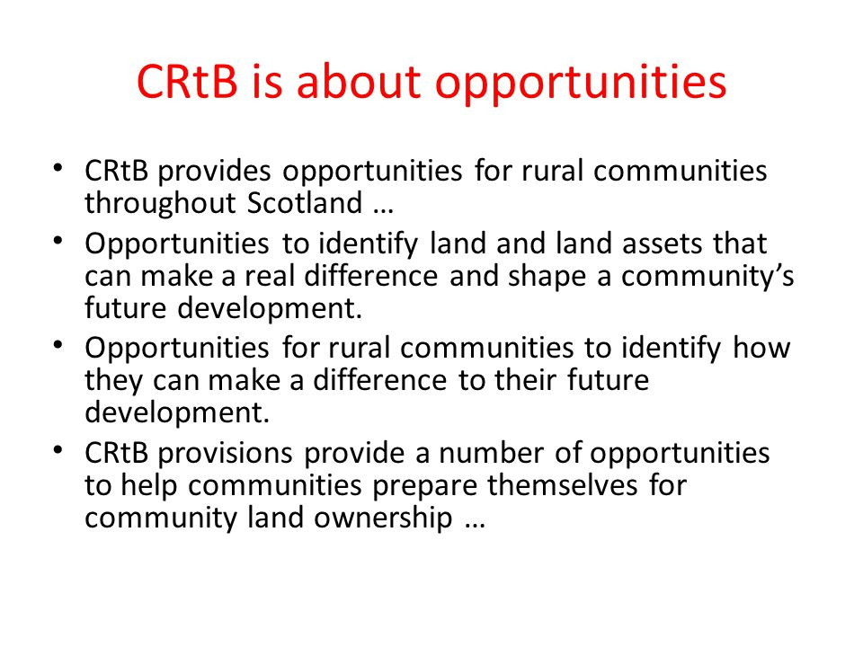 CRtB is about opportunities CRtB provides opportunities for rural communities throughout Scotland … Opportunities to identify land and land assets that can make a real difference and shape a communitys future development.