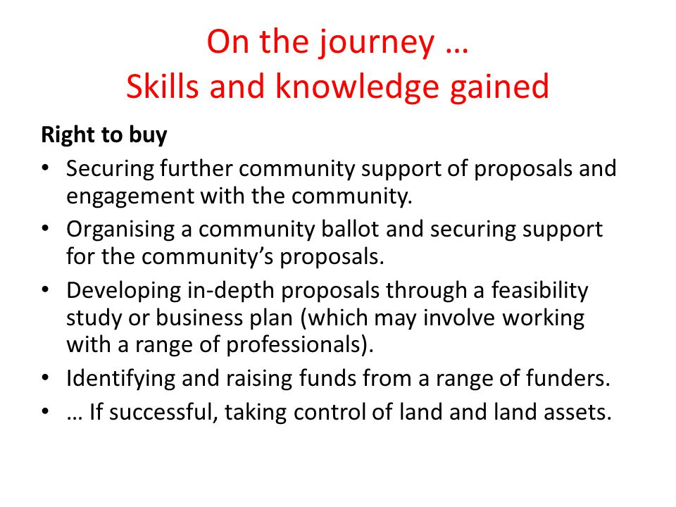 On the journey … Skills and knowledge gained Right to buy Securing further community support of proposals and engagement with the community.