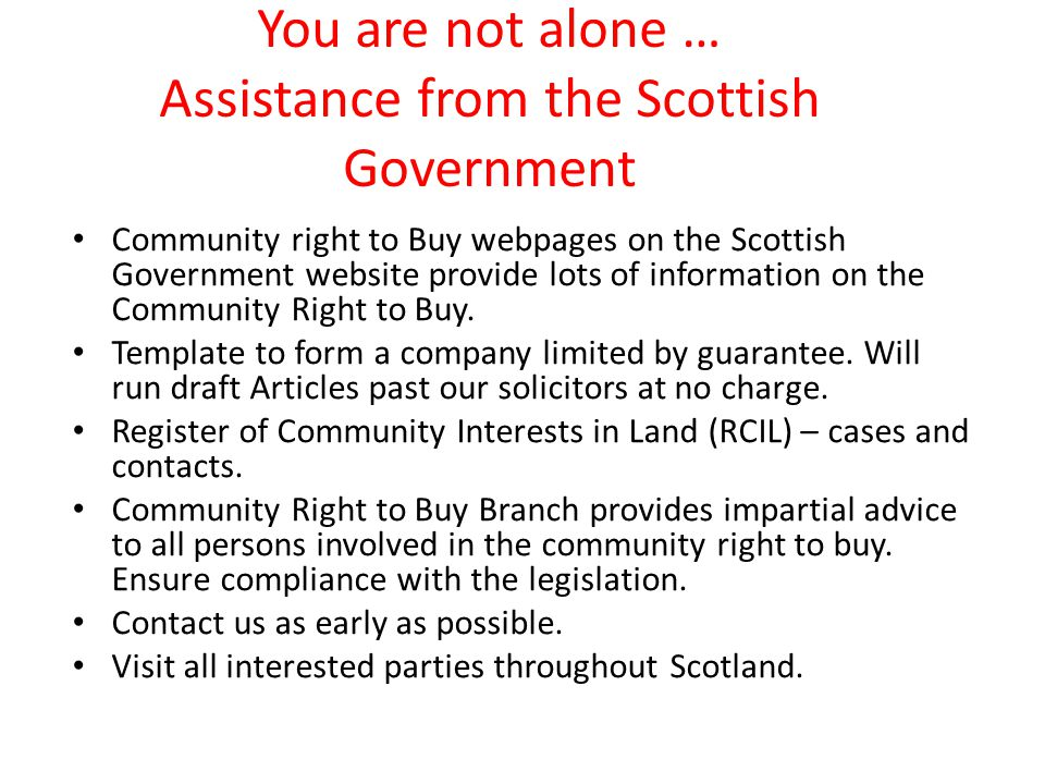 You are not alone … Assistance from the Scottish Government Community right to Buy webpages on the Scottish Government website provide lots of information on the Community Right to Buy.