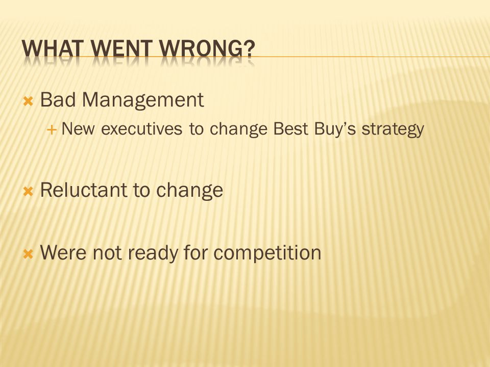 Bad Management New executives to change Best Buys strategy Reluctant to change Were not ready for competition