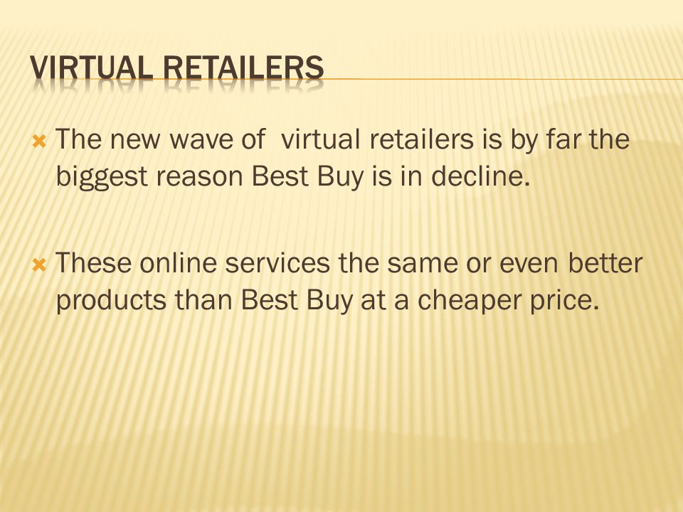 The new wave of virtual retailers is by far the biggest reason Best Buy is in decline. These online services the same or even better products than Bes