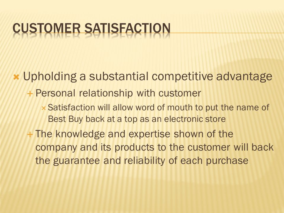 Upholding a substantial competitive advantage Personal relationship with customer Satisfaction will allow word of mouth to put the name of Best Buy ba