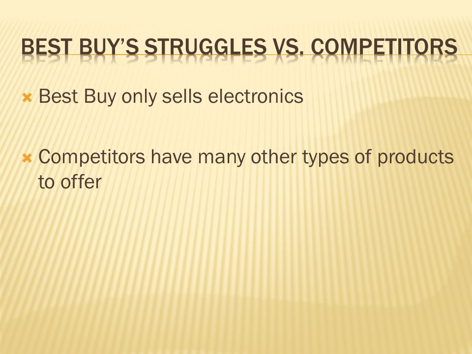 Best Buy only sells electronics Competitors have many other types of products to offer