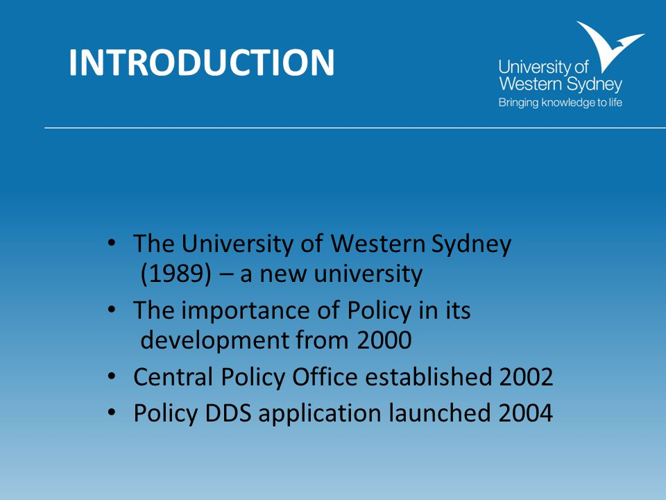 INTRODUCTION The University of Western Sydney (1989) – a new university The importance of Policy in its development from 2000 Central Policy Office established 2002 Policy DDS application launched 2004