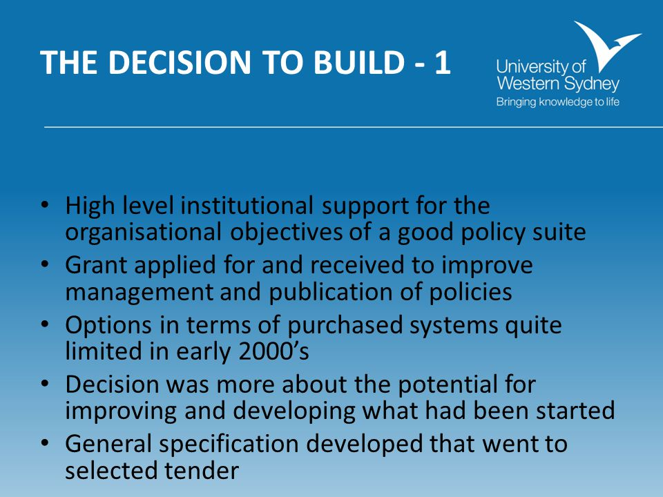THE DECISION TO BUILD - 1 High level institutional support for the organisational objectives of a good policy suite Grant applied for and received to improve management and publication of policies Options in terms of purchased systems quite limited in early 2000s Decision was more about the potential for improving and developing what had been started General specification developed that went to selected tender