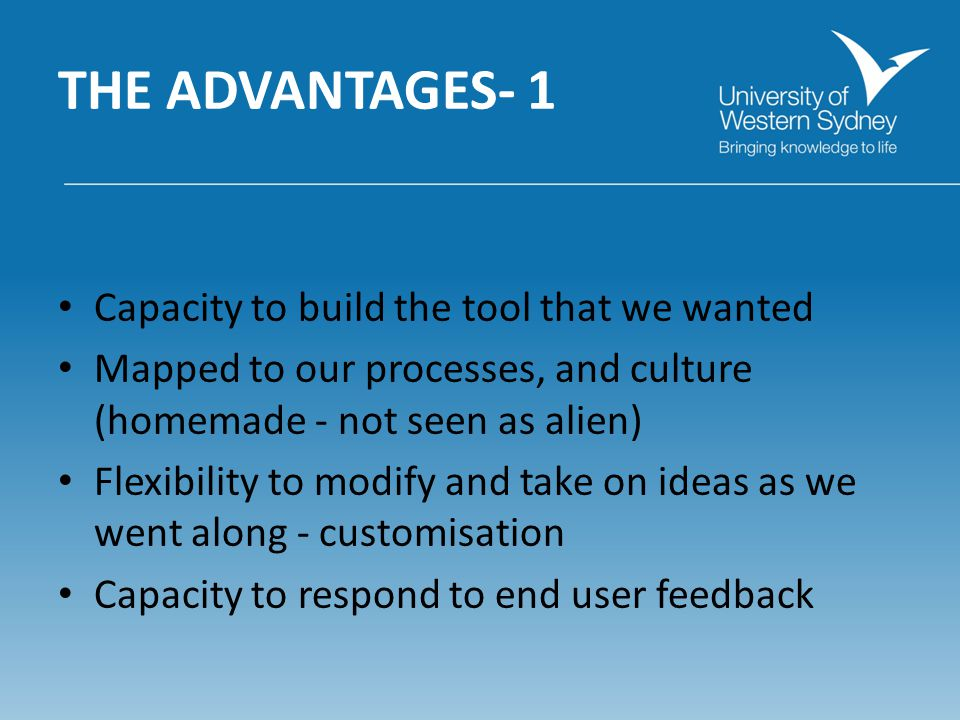 THE ADVANTAGES- 1 Capacity to build the tool that we wanted Mapped to our processes, and culture (homemade - not seen as alien) Flexibility to modify and take on ideas as we went along - customisation Capacity to respond to end user feedback