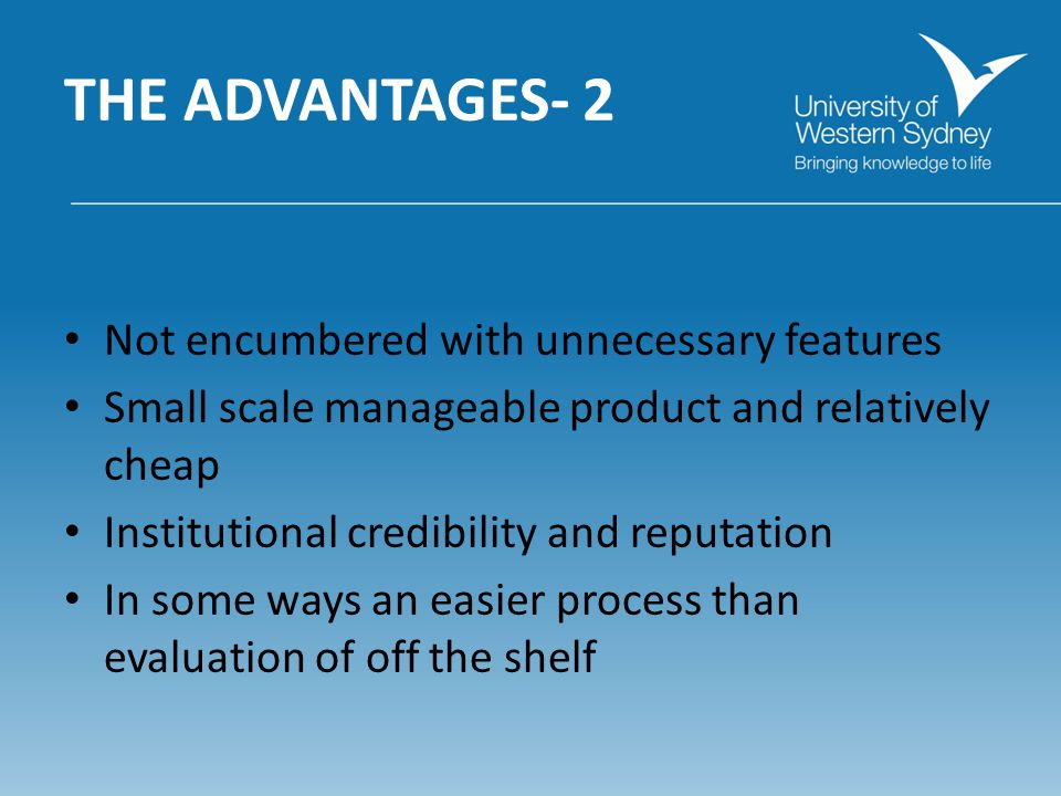 THE ADVANTAGES- 2 Not encumbered with unnecessary features Small scale manageable product and relatively cheap Institutional credibility and reputation In some ways an easier process than evaluation of off the shelf