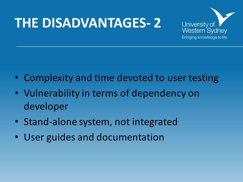 THE DISADVANTAGES- 2 Complexity and time devoted to user testing Vulnerability in terms of dependency on developer Stand-alone system, not integrated User guides and documentation