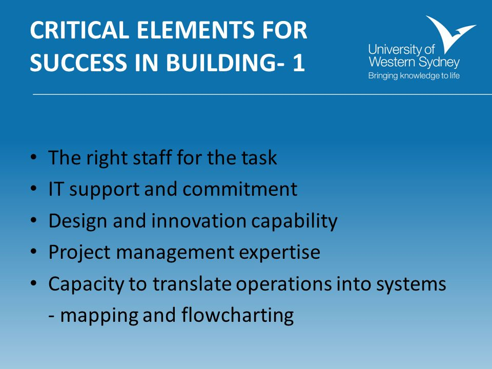 CRITICAL ELEMENTS FOR SUCCESS IN BUILDING- 1 The right staff for the task IT support and commitment Design and innovation capability Project management expertise Capacity to translate operations into systems - mapping and flowcharting