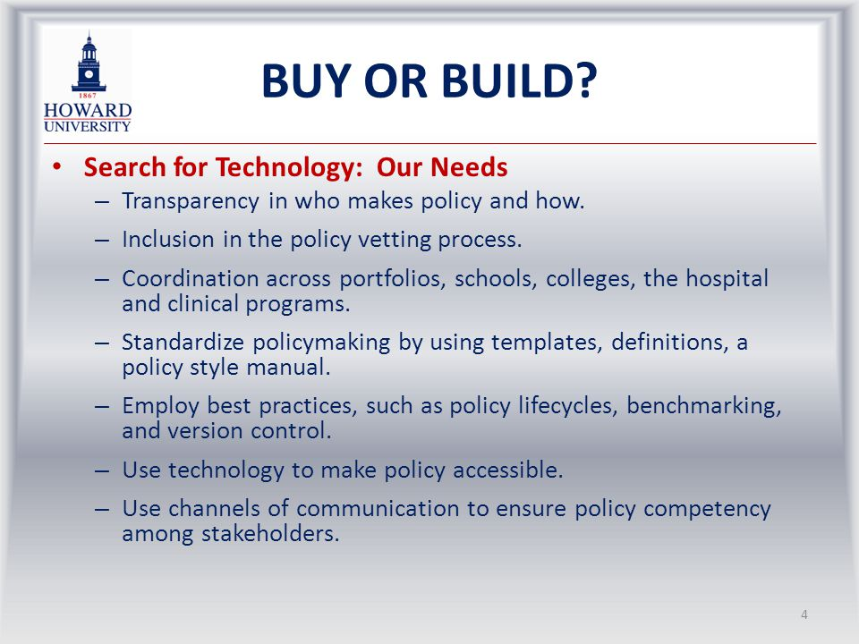 BUY OR BUILD? Search for Technology: Our Needs – Transparency in who makes policy and how. – Inclusion in the policy vetting process. – Coordination a