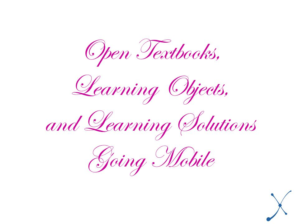 Open Textbooks, Learning Objects, and Learning Solutions Going Mobile