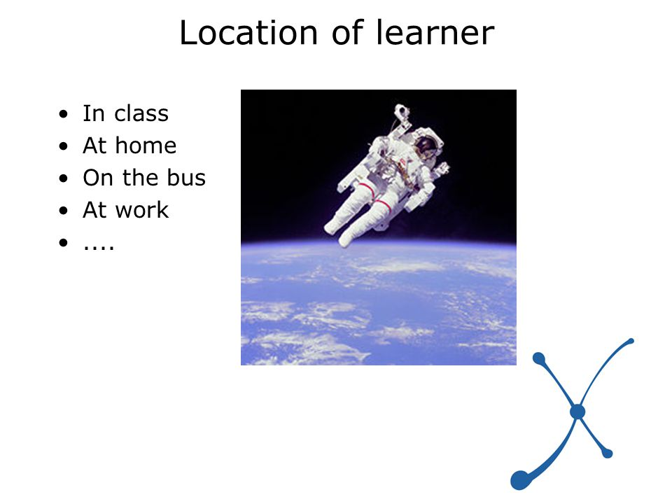Location of learner In class At home On the bus At work....