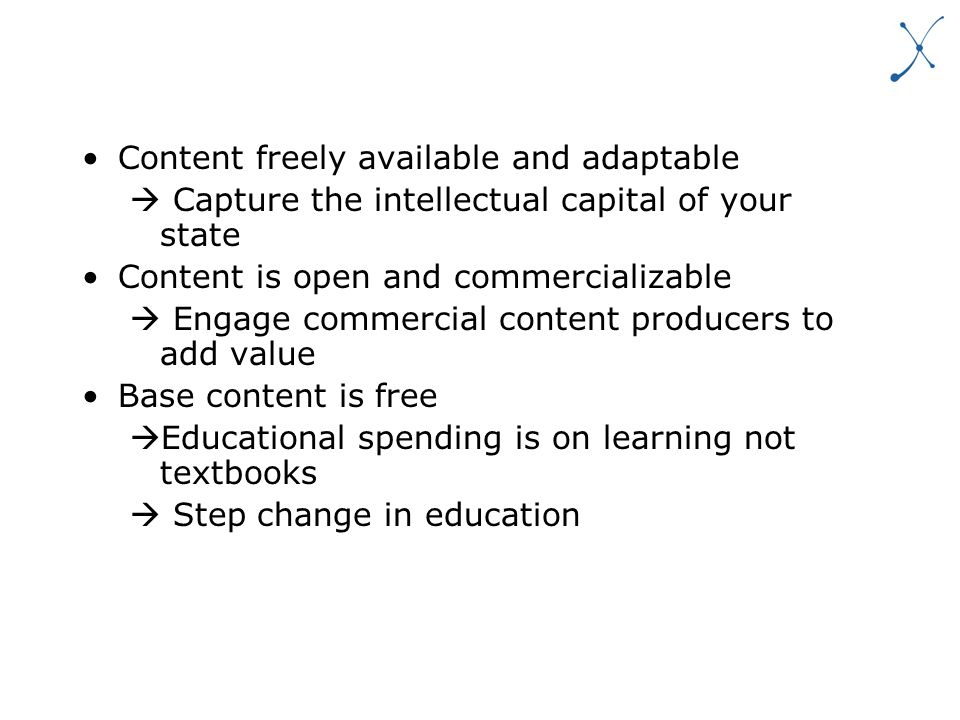 Content freely available and adaptable Capture the intellectual capital of your state Content is open and commercializable Engage commercial content producers to add value Base content is free Educational spending is on learning not textbooks Step change in education