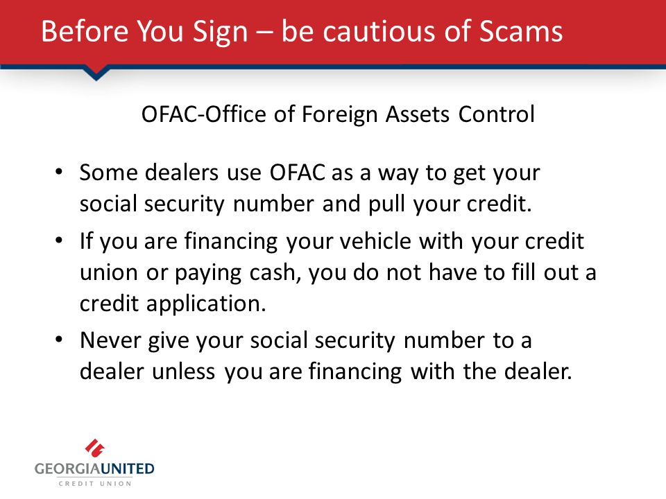 Before You Sign – be cautious of Scams OFAC-Office of Foreign Assets Control Some dealers use OFAC as a way to get your social security number and pull your credit.
