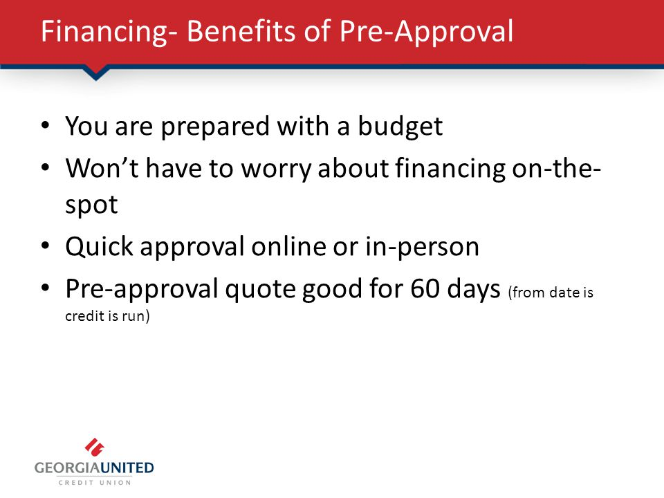 Financing- Benefits of Pre-Approval You are prepared with a budget Wont have to worry about financing on-the- spot Quick approval online or in-person Pre-approval quote good for 60 days (from date is credit is run)