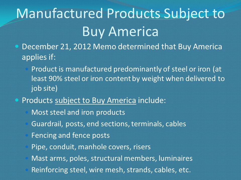 Manufactured Products Subject to Buy America December 21, 2012 Memo determined that Buy America applies if: Product is manufactured predominantly of steel or iron (at least 90% steel or iron content by weight when delivered to job site) Products subject to Buy America include: Most steel and iron products Guardrail, posts, end sections, terminals, cables Fencing and fence posts Pipe, conduit, manhole covers, risers Mast arms, poles, structural members, luminaires Reinforcing steel, wire mesh, strands, cables, etc.