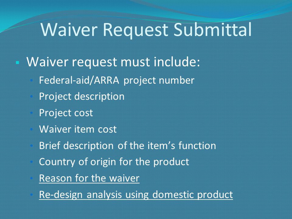 Waiver Request Submittal Waiver request must include: Federal-aid/ARRA project number Project description Project cost Waiver item cost Brief description of the items function Country of origin for the product Reason for the waiver Re-design analysis using domestic product