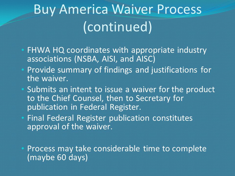 Buy America Waiver Process (continued) FHWA HQ coordinates with appropriate industry associations (NSBA, AISI, and AISC) Provide summary of findings and justifications for the waiver.