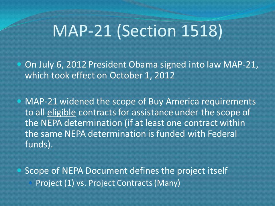 MAP-21 (Section 1518) On July 6, 2012 President Obama signed into law MAP-21, which took effect on October 1, 2012 MAP-21 widened the scope of Buy America requirements to all eligible contracts for assistance under the scope of the NEPA determination (if at least one contract within the same NEPA determination is funded with Federal funds).