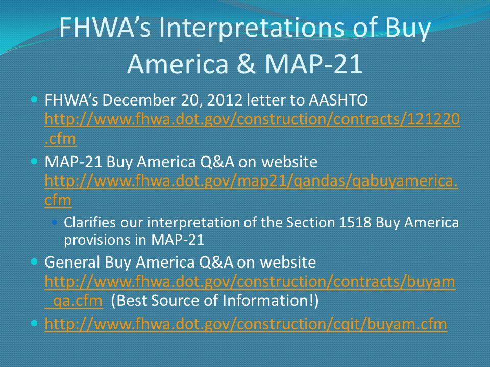FHWAs Interpretations of Buy America & MAP-21 FHWAs December 20, 2012 letter to AASHTO http://www.fhwa.dot.gov/construction/contracts/121220.cfm http://www.fhwa.dot.gov/construction/contracts/121220.cfm MAP-21 Buy America Q&A on website http://www.fhwa.dot.gov/map21/qandas/qabuyamerica.