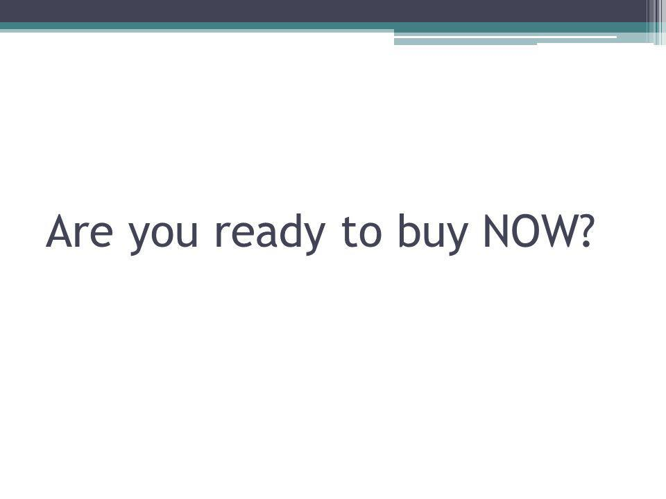 Are you ready to buy NOW