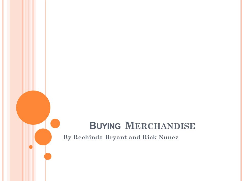 B UYING M ERCHANDISE By Rechinda Bryant and Rick Nunez