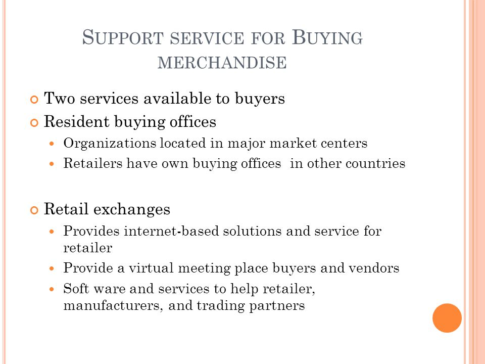 S UPPORT SERVICE FOR B UYING MERCHANDISE Two services available to buyers Resident buying offices Organizations located in major market centers Retailers have own buying offices in other countries Retail exchanges Provides internet-based solutions and service for retailer Provide a virtual meeting place buyers and vendors Soft ware and services to help retailer, manufacturers, and trading partners
