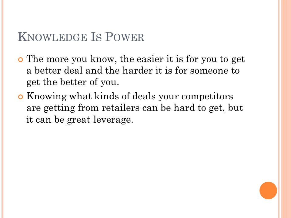K NOWLEDGE I S P OWER The more you know, the easier it is for you to get a better deal and the harder it is for someone to get the better of you. Know