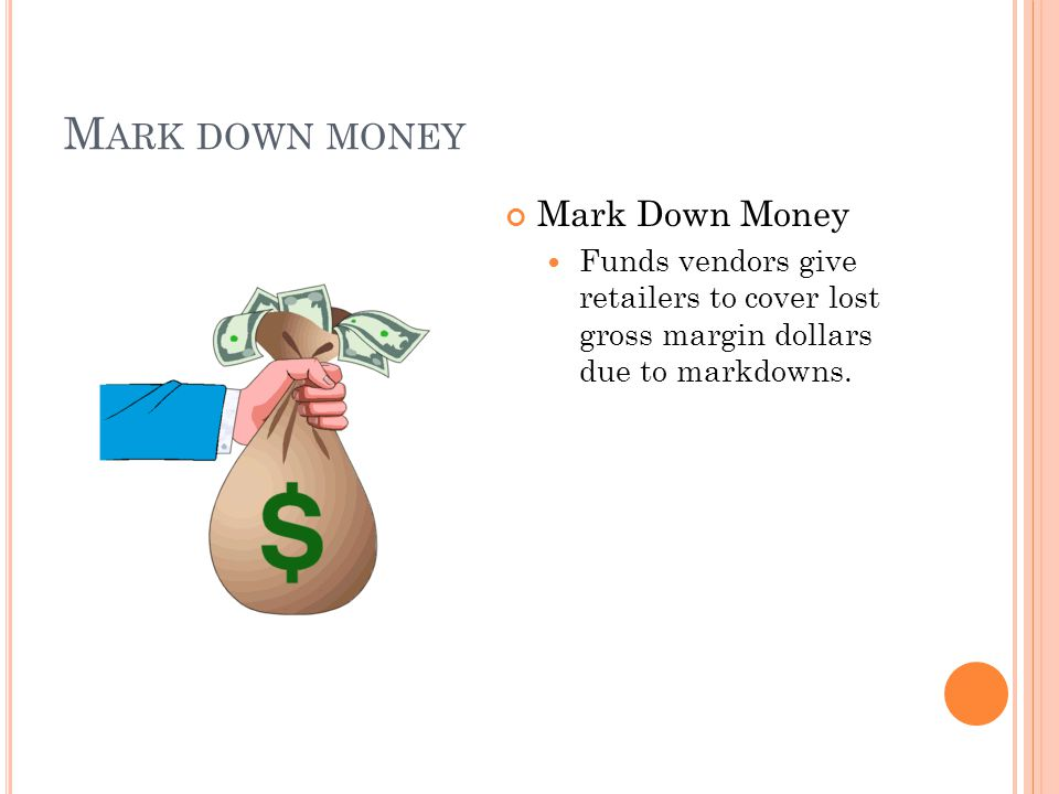 M ARK DOWN MONEY Mark Down Money Funds vendors give retailers to cover lost gross margin dollars due to markdowns.