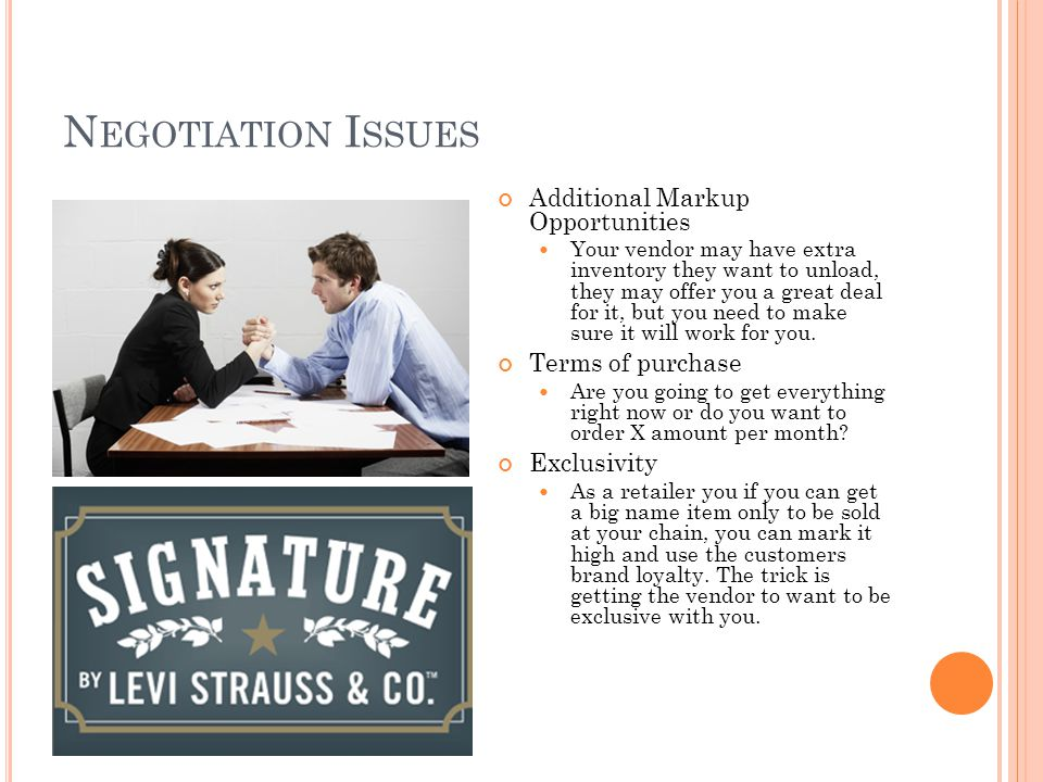 N EGOTIATION I SSUES Additional Markup Opportunities Your vendor may have extra inventory they want to unload, they may offer you a great deal for it, but you need to make sure it will work for you.