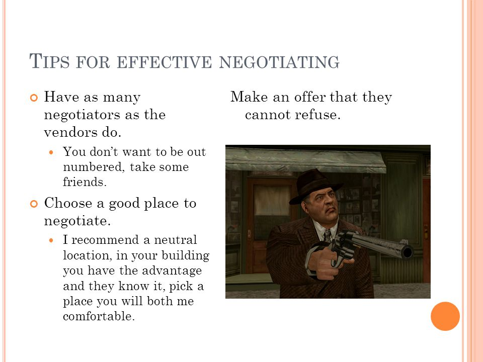 T IPS FOR EFFECTIVE NEGOTIATING Have as many negotiators as the vendors do. You dont want to be out numbered, take some friends. Choose a good place t