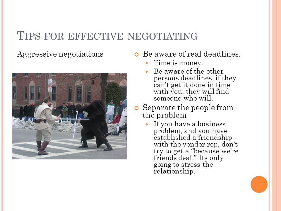 T IPS FOR EFFECTIVE NEGOTIATING Aggressive negotiations Be aware of real deadlines. Time is money. Be aware of the other persons deadlines, if they ca