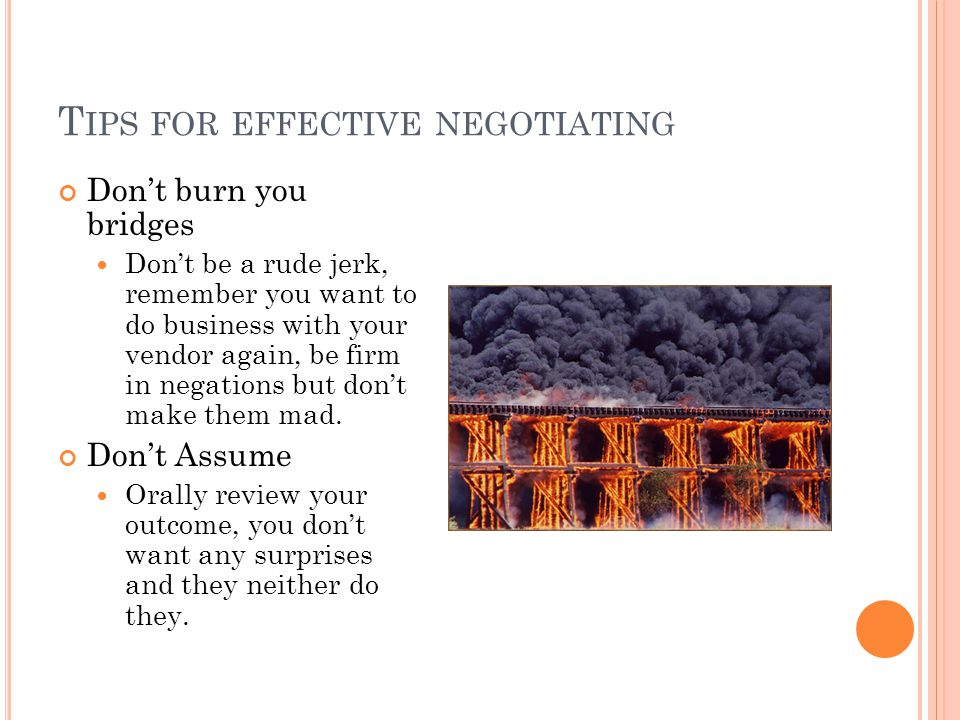 T IPS FOR EFFECTIVE NEGOTIATING Dont burn you bridges Dont be a rude jerk, remember you want to do business with your vendor again, be firm in negations but dont make them mad.