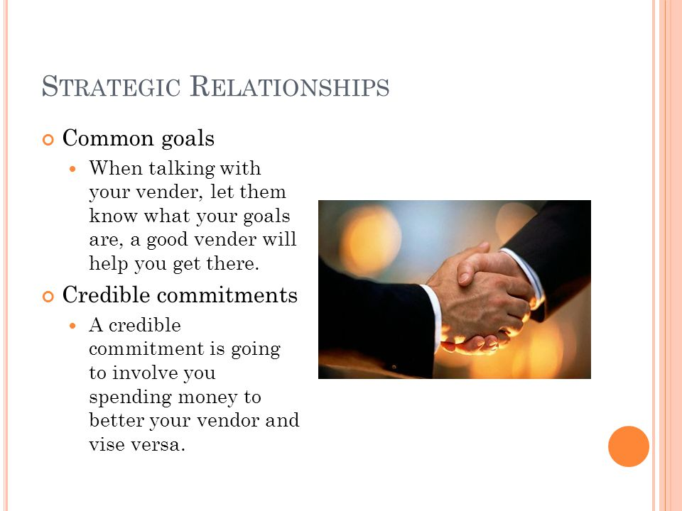 S TRATEGIC R ELATIONSHIPS Common goals When talking with your vender, let them know what your goals are, a good vender will help you get there. Credib