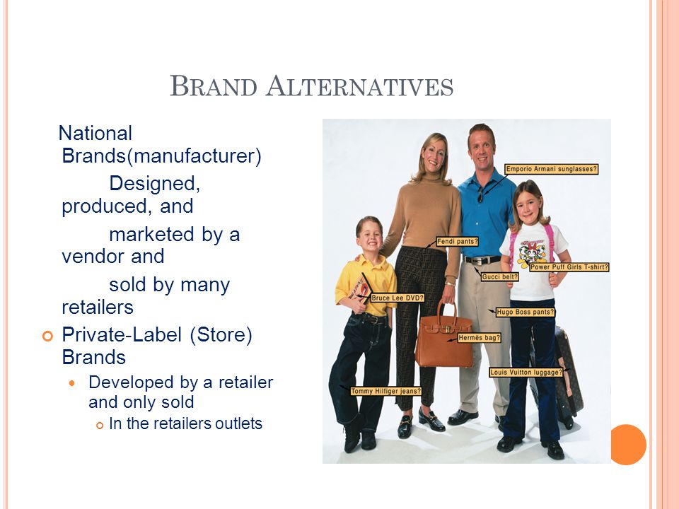 B RAND A LTERNATIVES National Brands(manufacturer) Designed, produced, and marketed by a vendor and sold by many retailers Private-Label (Store) Brand