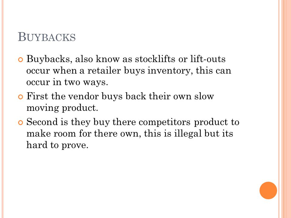 B UYBACKS Buybacks, also know as stocklifts or lift-outs occur when a retailer buys inventory, this can occur in two ways. First the vendor buys back