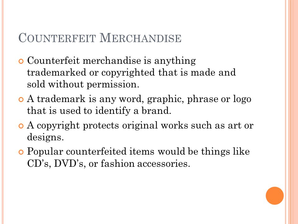 C OUNTERFEIT M ERCHANDISE Counterfeit merchandise is anything trademarked or copyrighted that is made and sold without permission.