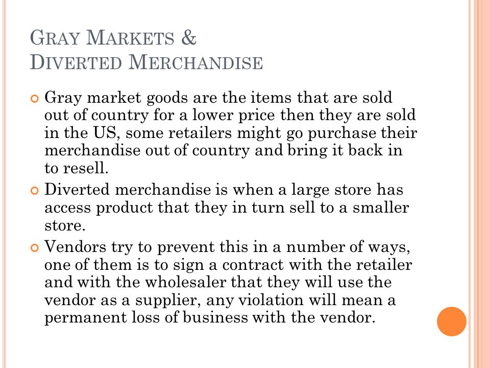 G RAY M ARKETS & D IVERTED M ERCHANDISE Gray market goods are the items that are sold out of country for a lower price then they are sold in the US, some retailers might go purchase their merchandise out of country and bring it back in to resell.