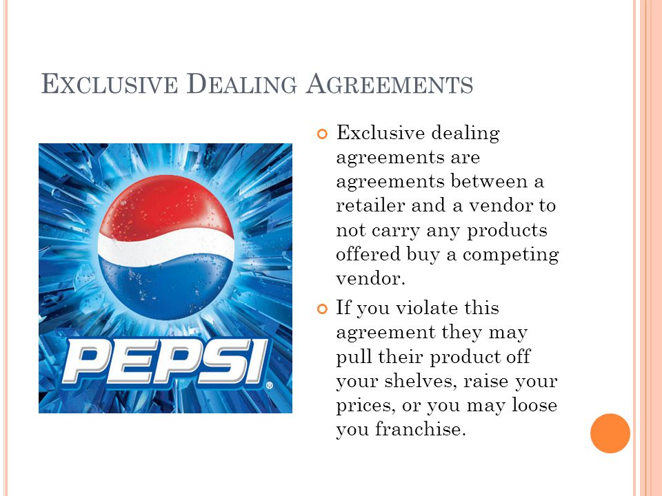 E XCLUSIVE D EALING A GREEMENTS Exclusive dealing agreements are agreements between a retailer and a vendor to not carry any products offered buy a competing vendor.