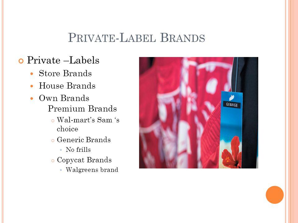 P RIVATE -L ABEL B RANDS Private –Labels Store Brands House Brands Own Brands Premium Brands Wal-marts Sam s choice Generic Brands No frills Copycat B