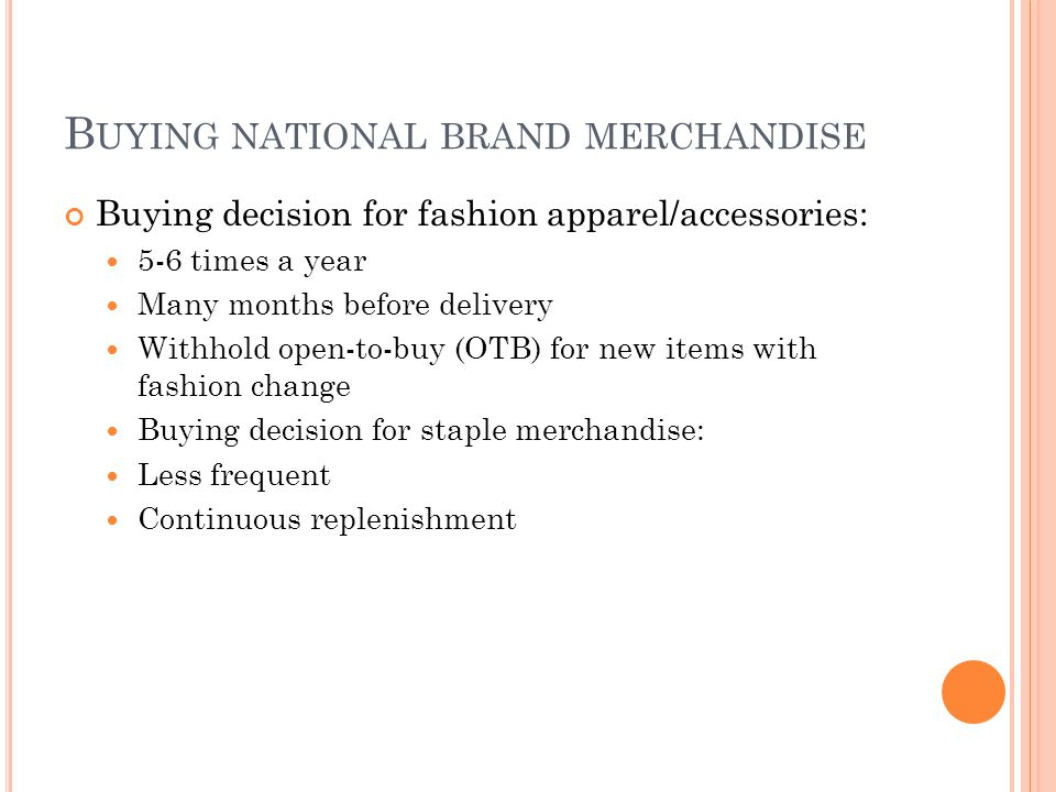 B UYING NATIONAL BRAND MERCHANDISE Buying decision for fashion apparel/accessories: 5-6 times a year Many months before delivery Withhold open-to-buy (OTB) for new items with fashion change Buying decision for staple merchandise: Less frequent Continuous replenishment