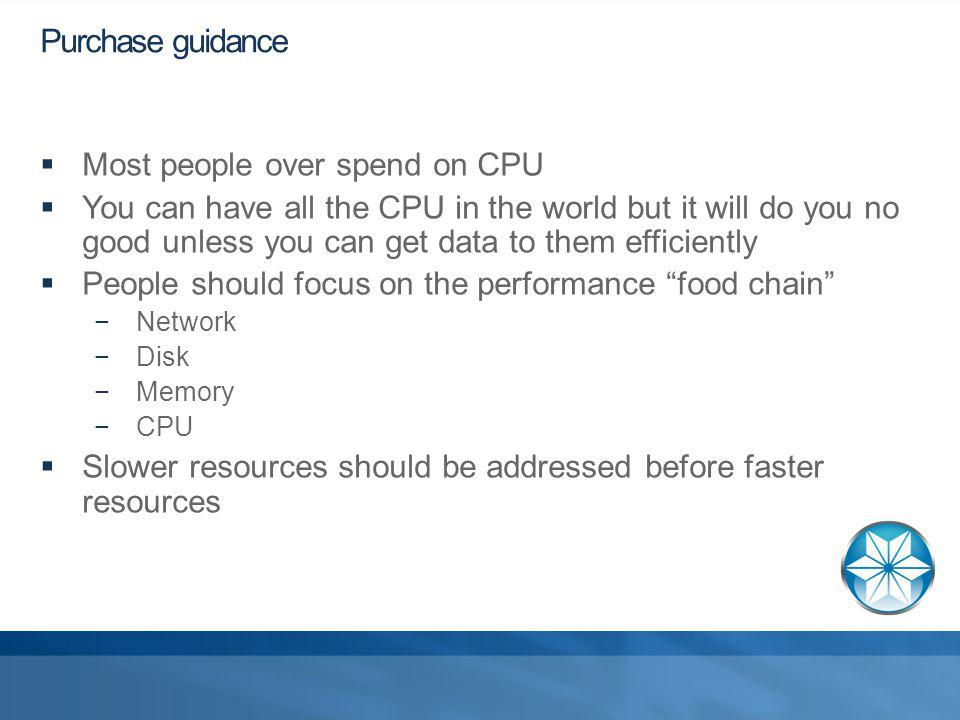 Purchase guidance Most people over spend on CPU You can have all the CPU in the world but it will do you no good unless you can get data to them efficiently People should focus on the performance food chain Network Disk Memory CPU Slower resources should be addressed before faster resources