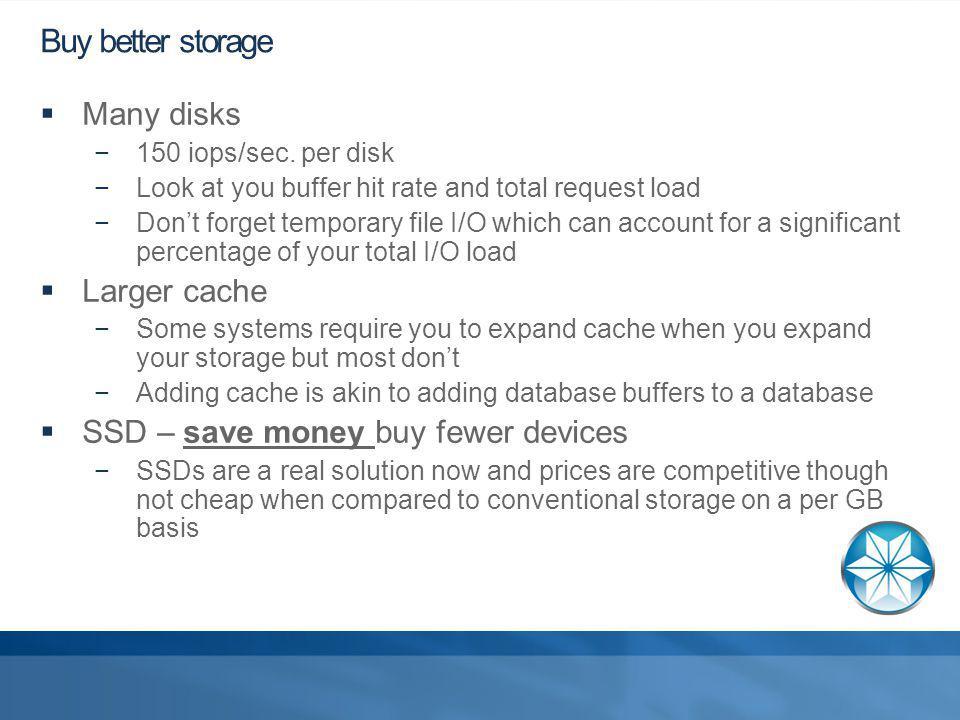 Buy better storage Many disks 150 iops/sec.