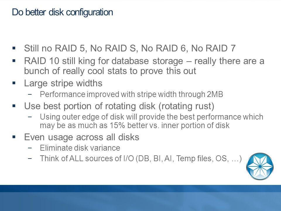 Do better disk configuration Still no RAID 5, No RAID S, No RAID 6, No RAID 7 RAID 10 still king for database storage – really there are a bunch of really cool stats to prove this out Large stripe widths Performance improved with stripe width through 2MB Use best portion of rotating disk (rotating rust) Using outer edge of disk will provide the best performance which may be as much as 15% better vs.