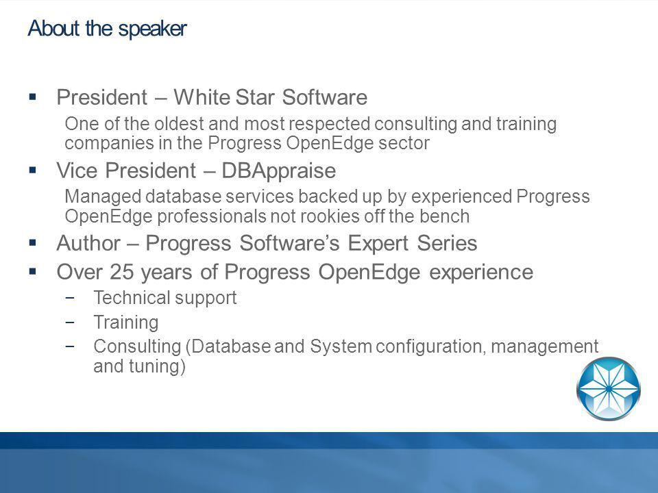 About the speaker President – White Star Software One of the oldest and most respected consulting and training companies in the Progress OpenEdge sector Vice President – DBAppraise Managed database services backed up by experienced Progress OpenEdge professionals not rookies off the bench Author – Progress Softwares Expert Series Over 25 years of Progress OpenEdge experience Technical support Training Consulting (Database and System configuration, management and tuning)