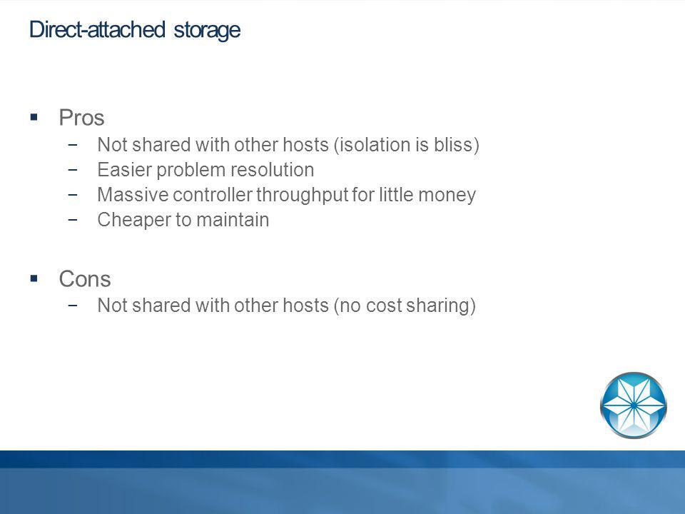 Direct-attached storage Pros Not shared with other hosts (isolation is bliss) Easier problem resolution Massive controller throughput for little money Cheaper to maintain Cons Not shared with other hosts (no cost sharing)