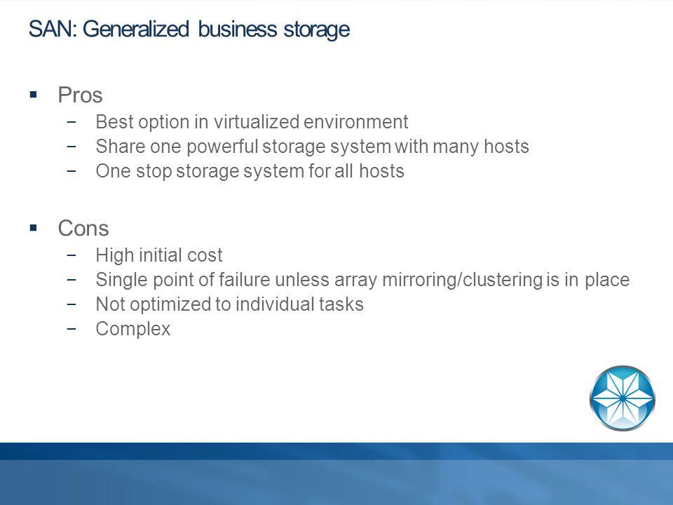 SAN: Generalized business storage Pros Best option in virtualized environment Share one powerful storage system with many hosts One stop storage system for all hosts Cons High initial cost Single point of failure unless array mirroring/clustering is in place Not optimized to individual tasks Complex