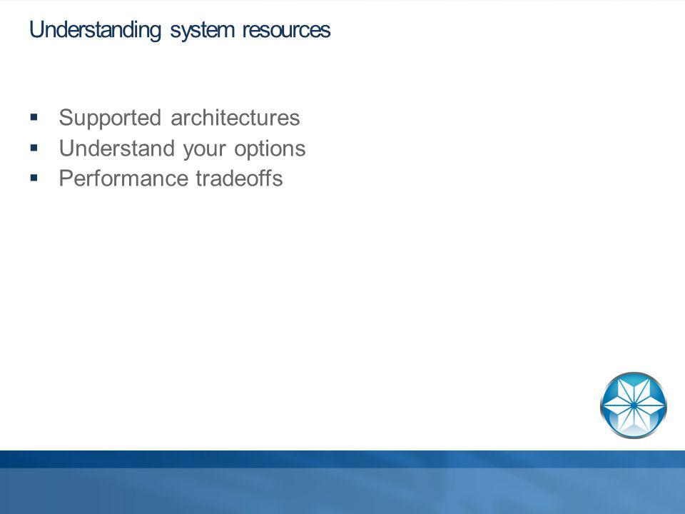 Understanding system resources Supported architectures Understand your options Performance tradeoffs